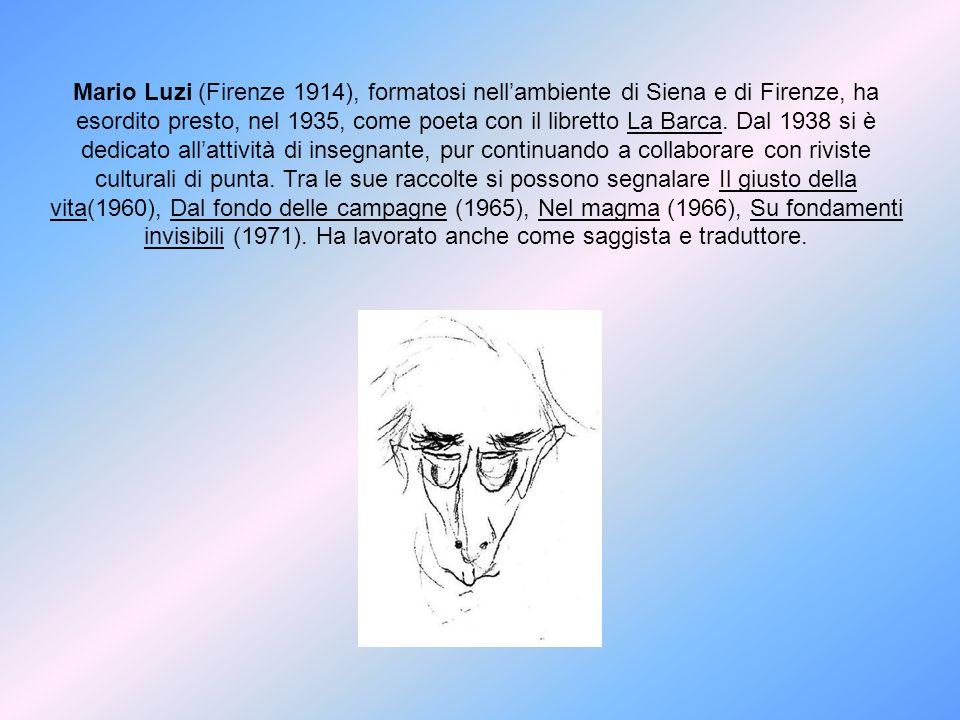 Mario Luzi (Firenze 1914), formatosi nell'ambiente di Siena e di Firenze, ha esordito presto, nel 1935, come poeta con il libretto La Barca.