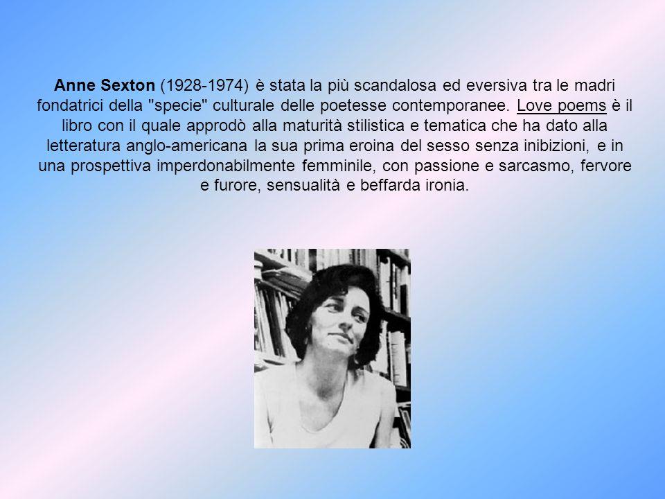 Anne Sexton (1928-1974) è stata la più scandalosa ed eversiva tra le madri fondatrici della specie culturale delle poetesse contemporanee.