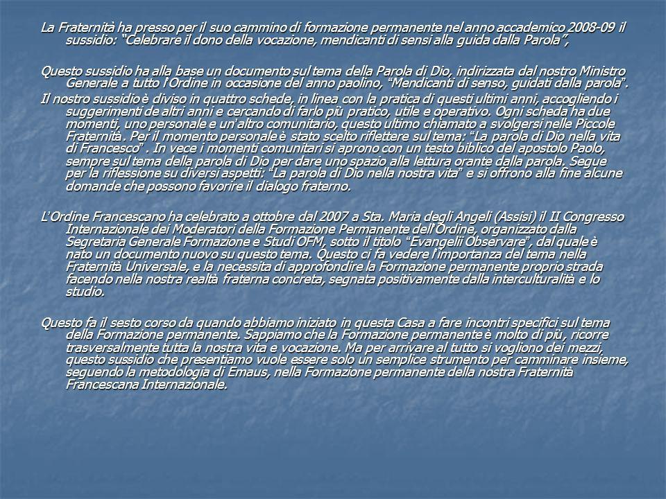 La Fraternità ha presso per il suo cammino di formazione permanente nel anno accademico 2008-09 il sussidio: Celebrare il dono della vocazione, mendicanti di sensi alla guida dalla Parola ,