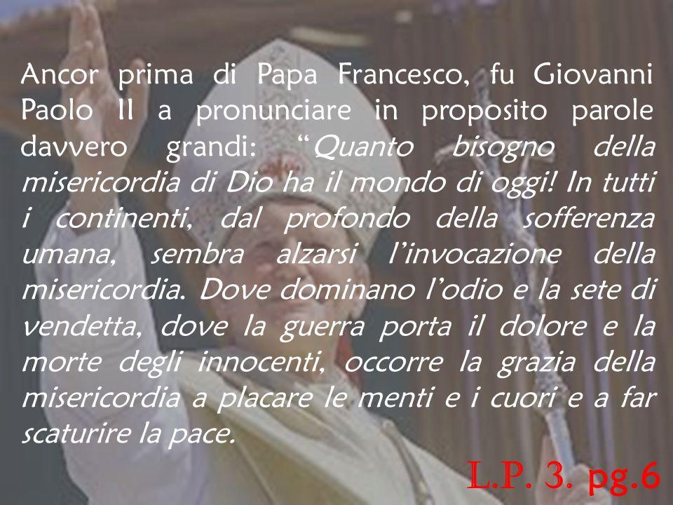 Ancor prima di Papa Francesco, fu Giovanni Paolo II a pronunciare in proposito parole davvero grandi: Quanto bisogno della misericordia di Dio ha il mondo di oggi! In tutti i continenti, dal profondo della sofferenza umana, sembra alzarsi l'invocazione della misericordia. Dove dominano l'odio e la sete di vendetta, dove la guerra porta il dolore e la morte degli innocenti, occorre la grazia della misericordia a placare le menti e i cuori e a far scaturire la pace.