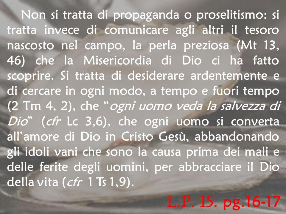 Non si tratta di propaganda o proselitismo: si tratta invece di comunicare agli altri il tesoro nascosto nel campo, la perla preziosa (Mt 13, 46) che la Misericordia di Dio ci ha fatto scoprire. Si tratta di desiderare ardentemente e di cercare in ogni modo, a tempo e fuori tempo (2 Tm 4, 2), che ogni uomo veda la salvezza di Dio (cfr Lc 3,6), che ogni uomo si converta all'amore di Dio in Cristo Gesù, abbandonando gli idoli vani che sono la causa prima dei mali e delle ferite degli uomini, per abbracciare il Dio della vita (cfr 1 Ts 1,9).