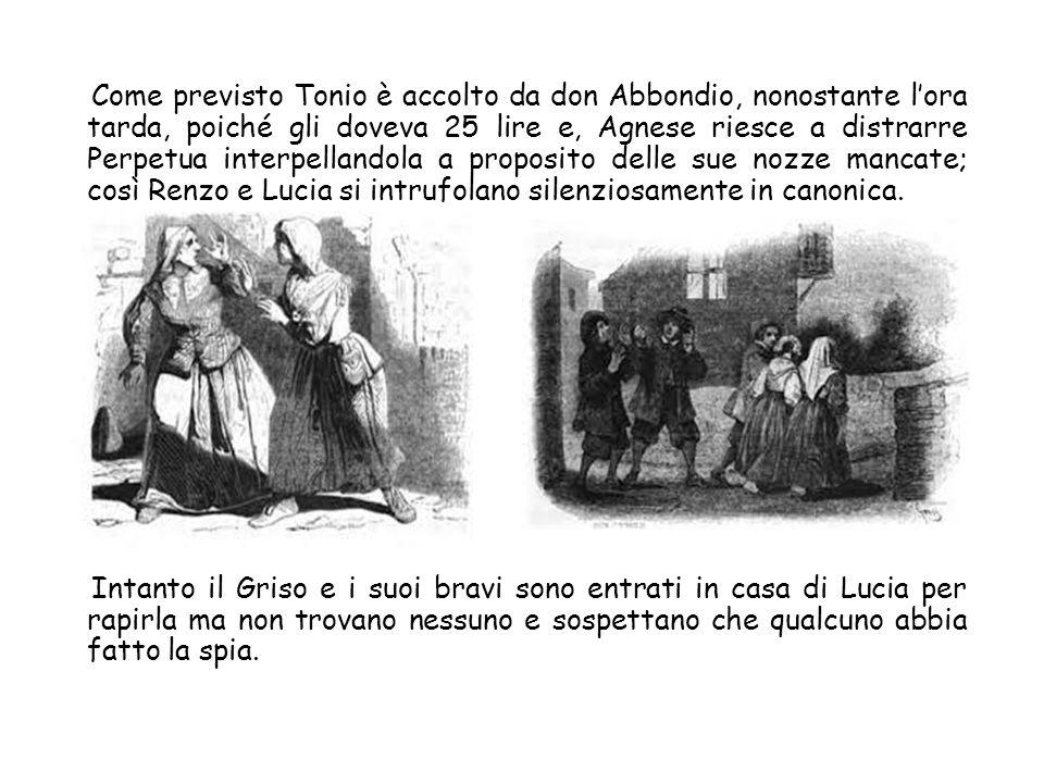 Come previsto Tonio è accolto da don Abbondio, nonostante l'ora tarda, poiché gli doveva 25 lire e, Agnese riesce a distrarre Perpetua interpellandola a proposito delle sue nozze mancate; così Renzo e Lucia si intrufolano silenziosamente in canonica.