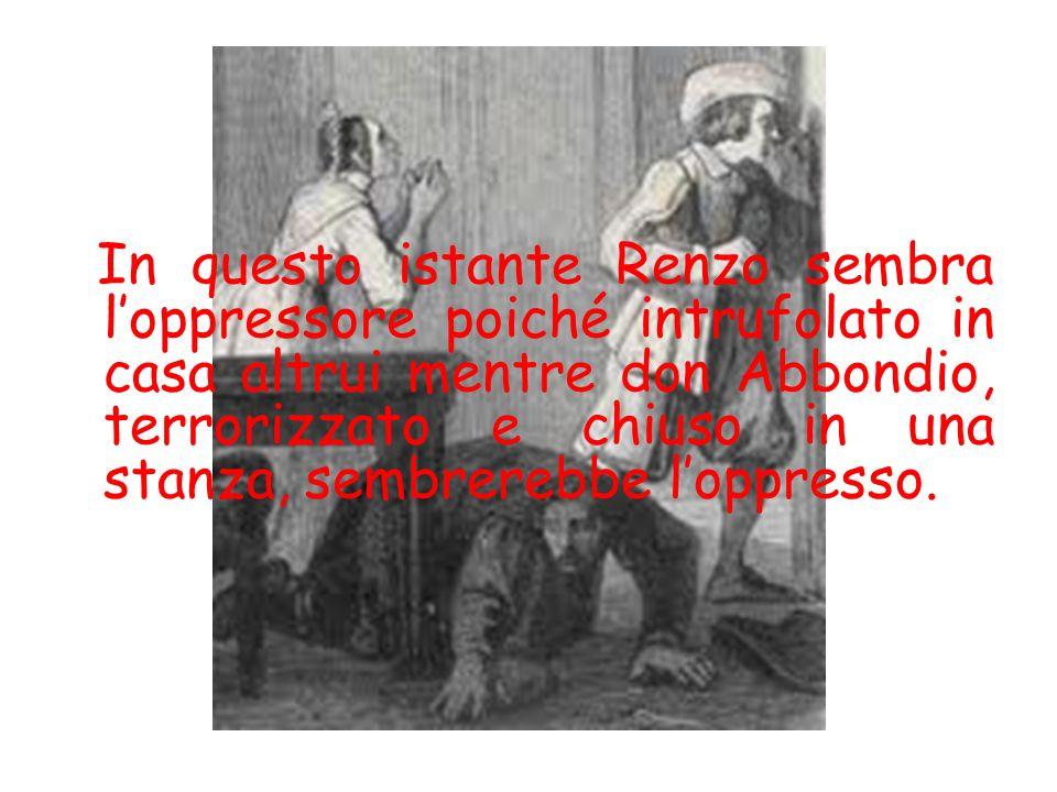 In questo istante Renzo sembra l'oppressore poiché intrufolato in casa altrui mentre don Abbondio, terrorizzato e chiuso in una stanza, sembrerebbe l'oppresso.