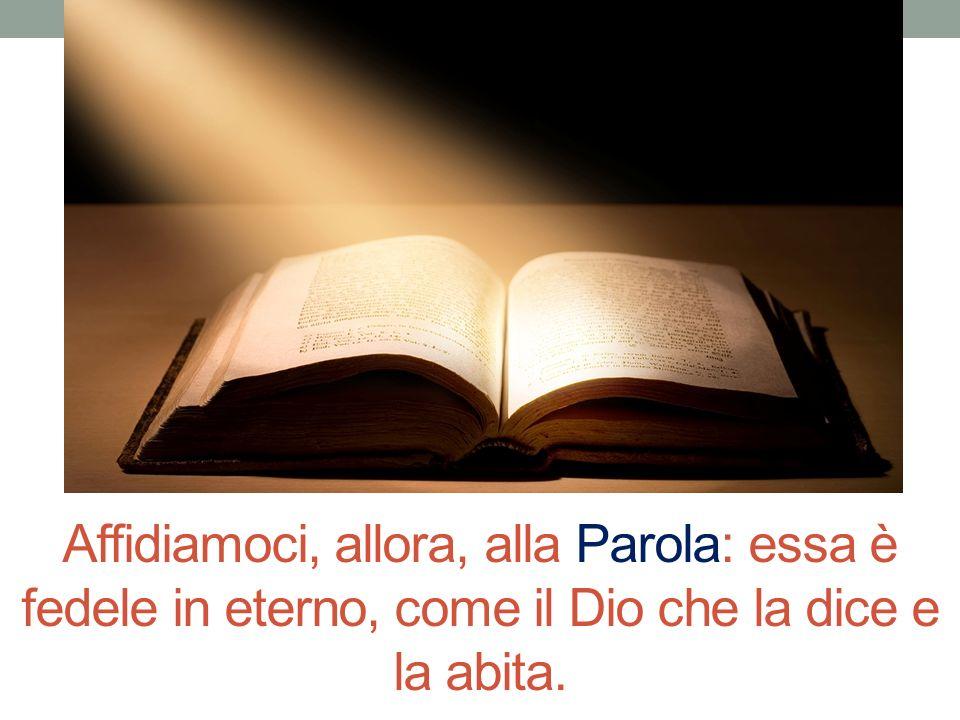 Affidiamoci, allora, alla Parola: essa è fedele in eterno, come il Dio che la dice e la abita.