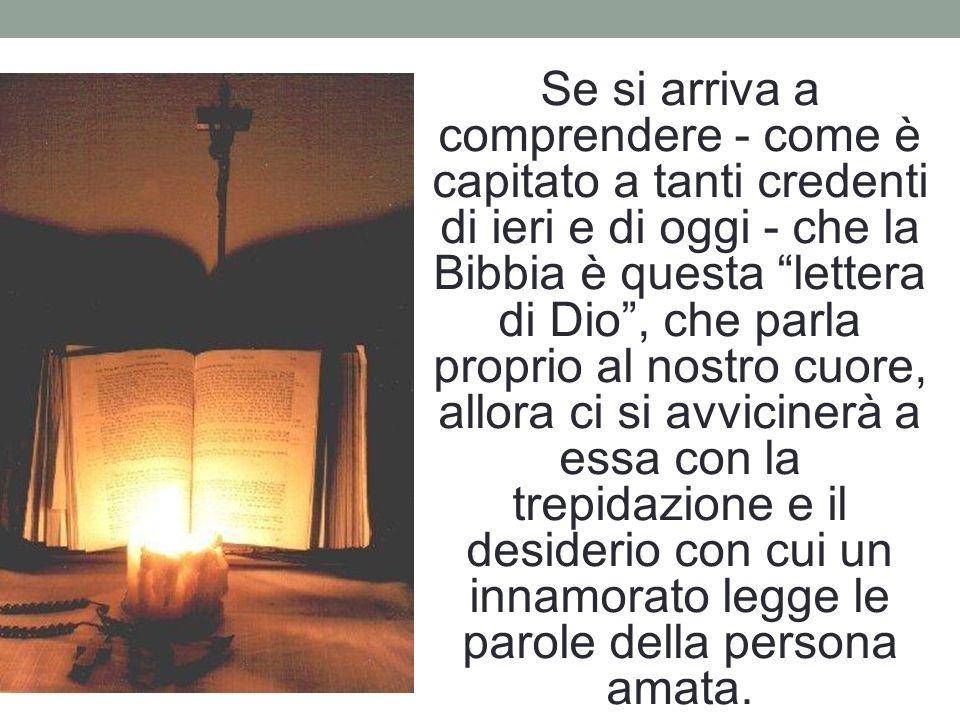 Se si arriva a comprendere - come è capitato a tanti credenti di ieri e di oggi - che la Bibbia è questa lettera di Dio , che parla proprio al nostro cuore, allora ci si avvicinerà a essa con la trepidazione e il desiderio con cui un innamorato legge le parole della persona amata.