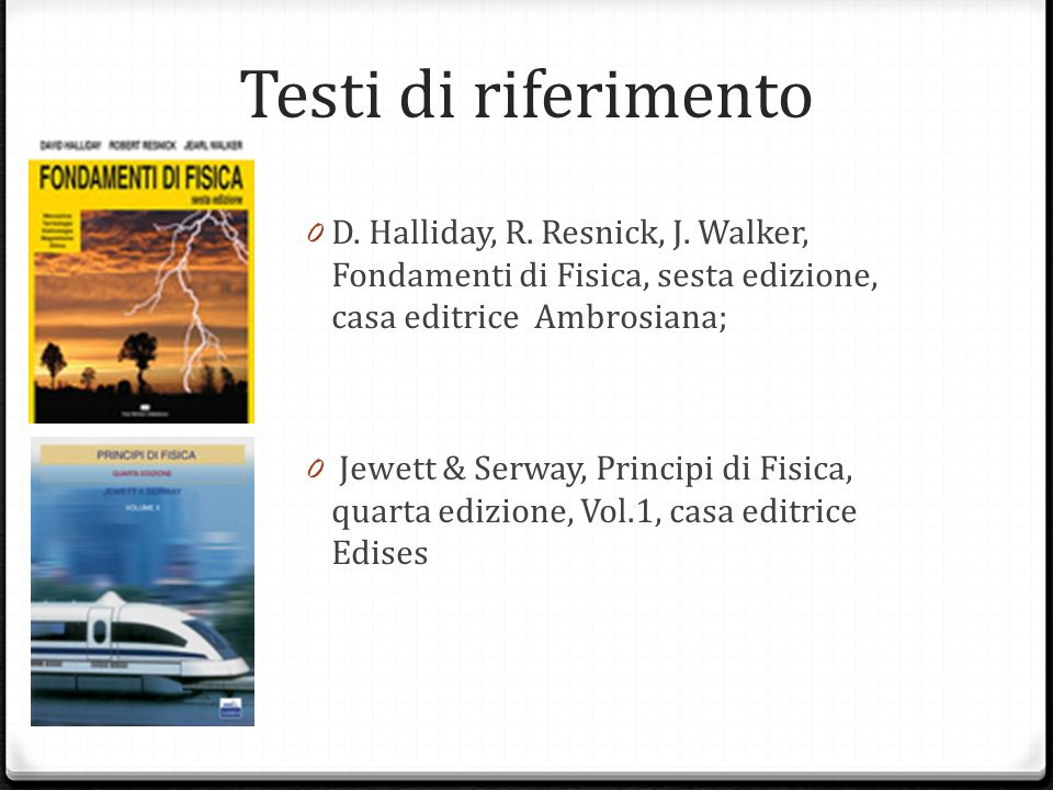 Testi di riferimento D. Halliday, R. Resnick, J. Walker, Fondamenti di Fisica, sesta edizione, casa editrice Ambrosiana;