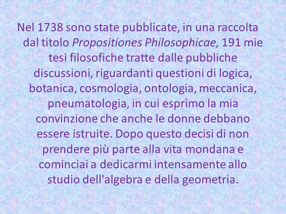Nel 1738 sono state pubblicate, in una raccolta dal titolo Propositiones Philosophicae, 191 mie tesi filosofiche tratte dalle pubbliche discussioni, riguardanti questioni di logica, botanica, cosmologia, ontologia, meccanica, pneumatologia, in cui esprimo la mia convinzione che anche le donne debbano essere istruite.