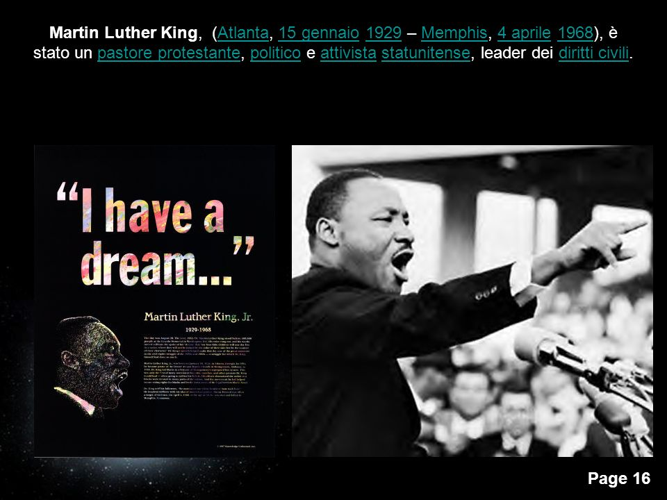 Martin Luther King, (Atlanta, 15 gennaio 1929 – Memphis, 4 aprile 1968), è stato un pastore protestante, politico e attivista statunitense, leader dei diritti civili.