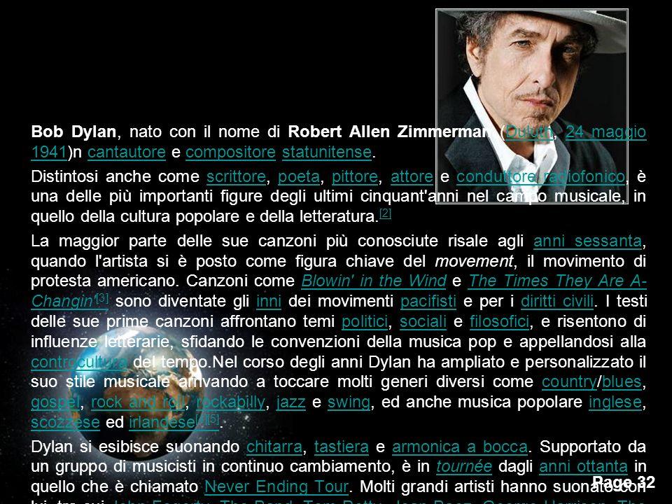 Bob Dylan, nato con il nome di Robert Allen Zimmerman (Duluth, 24 maggio 1941)n cantautore e compositore statunitense.
