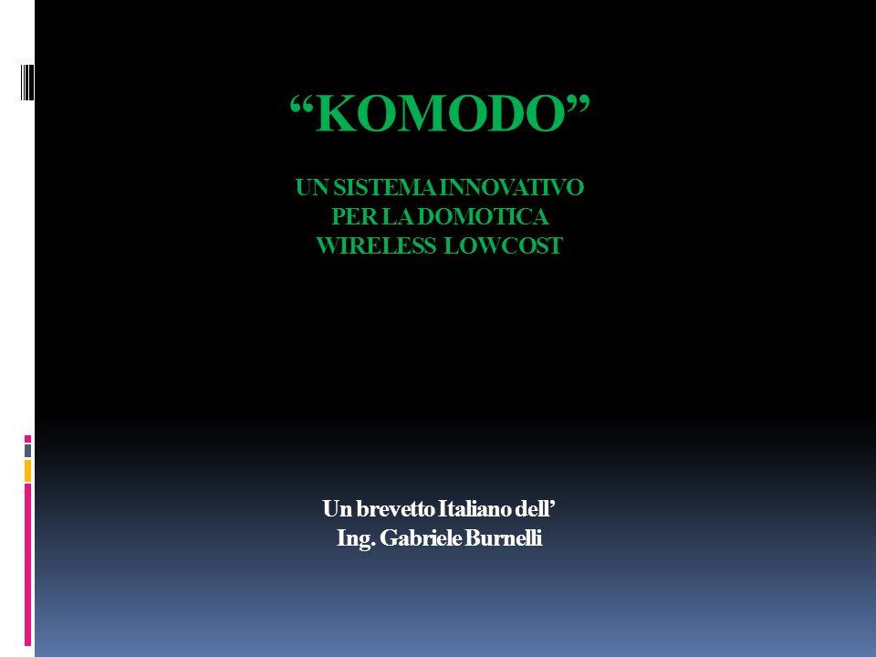 KOMODO UN SISTEMA INNOVATIVO PER LA DOMOTICA WIRELESS LOWCOST Un brevetto Italiano dell' Ing.