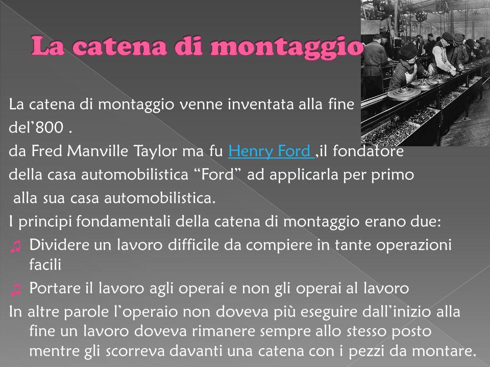 La catena di montaggio La catena di montaggio venne inventata alla fine. del'800 . da Fred Manville Taylor ma fu Henry Ford ,il fondatore.