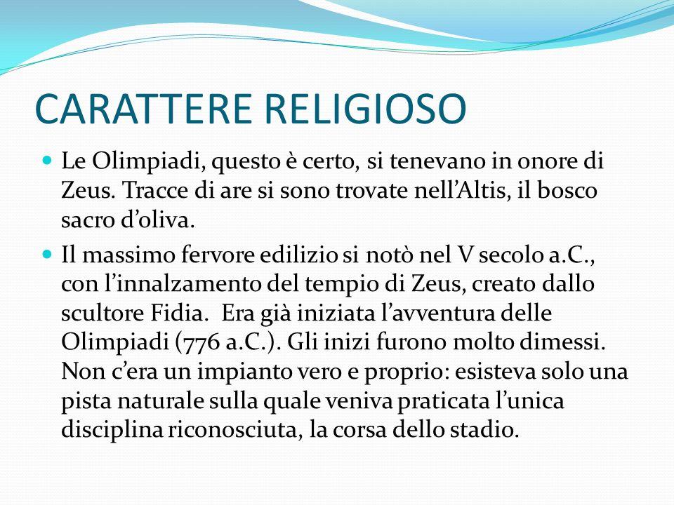 CARATTERE RELIGIOSO Le Olimpiadi, questo è certo, si tenevano in onore di Zeus. Tracce di are si sono trovate nell'Altis, il bosco sacro d'oliva.