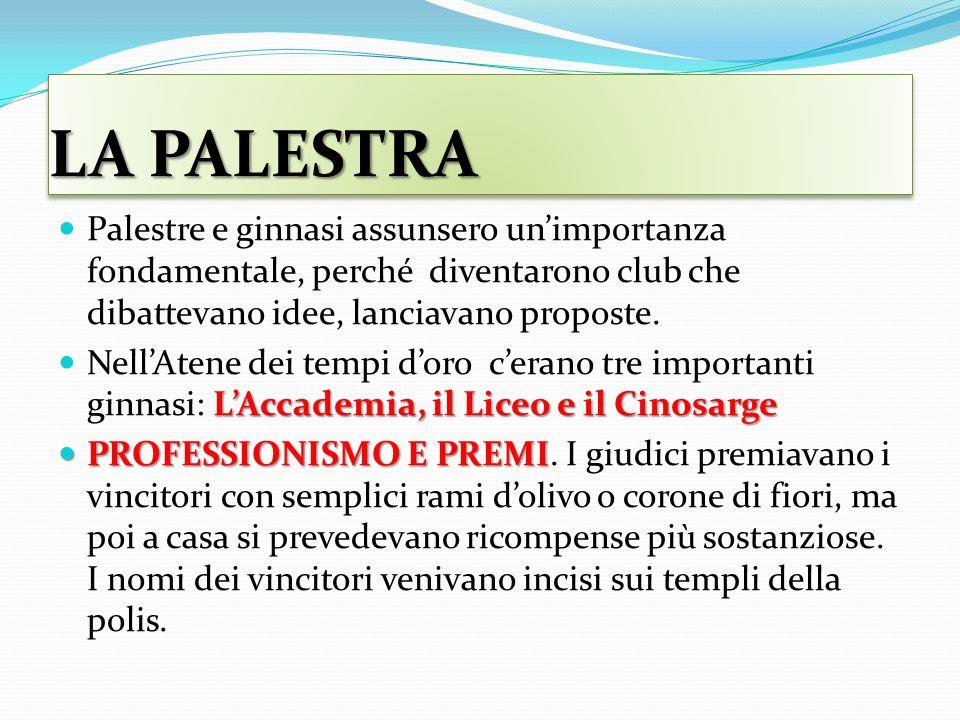 LA PALESTRA Palestre e ginnasi assunsero un'importanza fondamentale, perché diventarono club che dibattevano idee, lanciavano proposte.