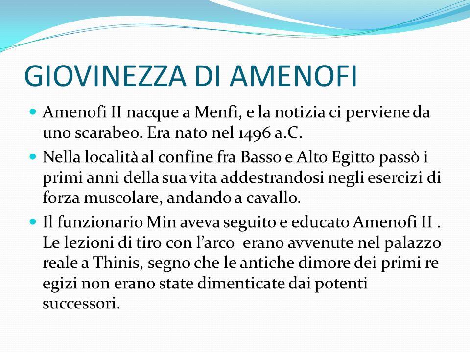 GIOVINEZZA DI AMENOFI Amenofi II nacque a Menfi, e la notizia ci perviene da uno scarabeo. Era nato nel 1496 a.C.