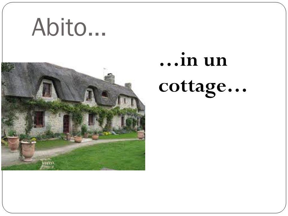 Abito… …in un cottage…