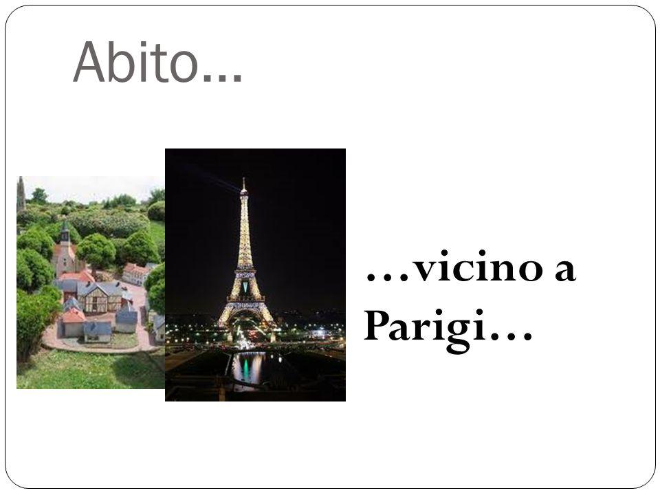 Abito… …vicino a Parigi…