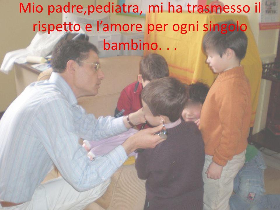 Mio padre,pediatra, mi ha trasmesso il rispetto e l'amore per ogni singolo bambino. . .