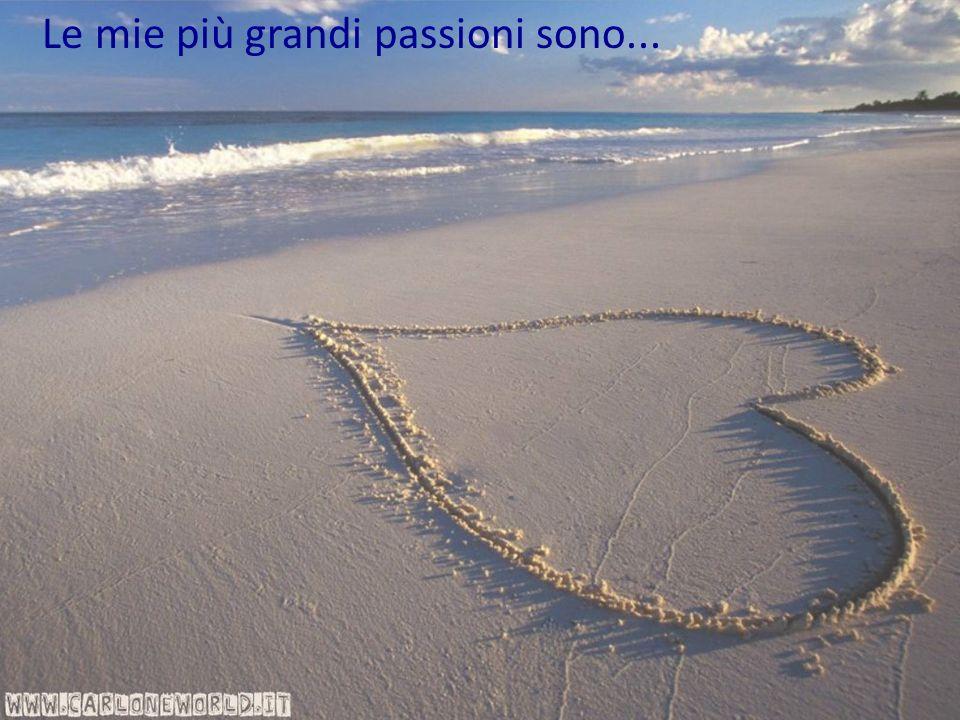 Le mie più grandi passioni sono...