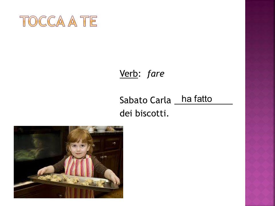 Tocca a te Verb: fare Sabato Carla ____________ dei biscotti. ha fatto
