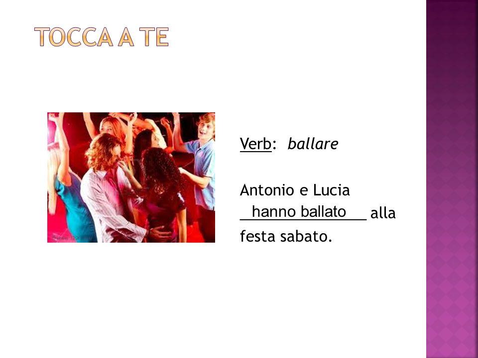 Tocca a te Verb: ballare Antonio e Lucia _______________ alla festa sabato. hanno ballato