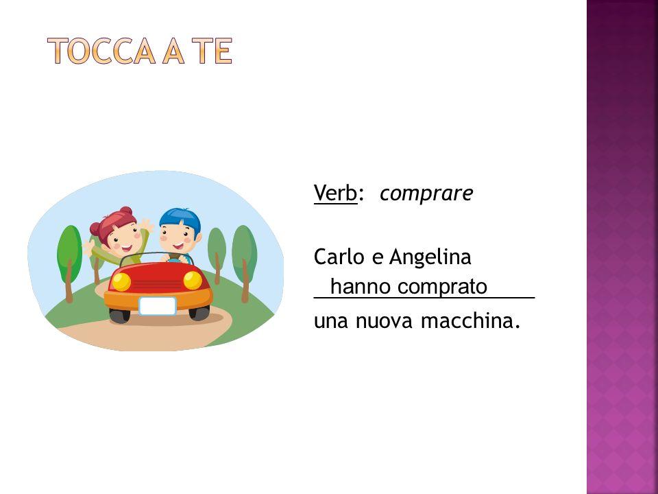 Tocca a te Verb: comprare Carlo e Angelina ___________________ una nuova macchina. hanno comprato