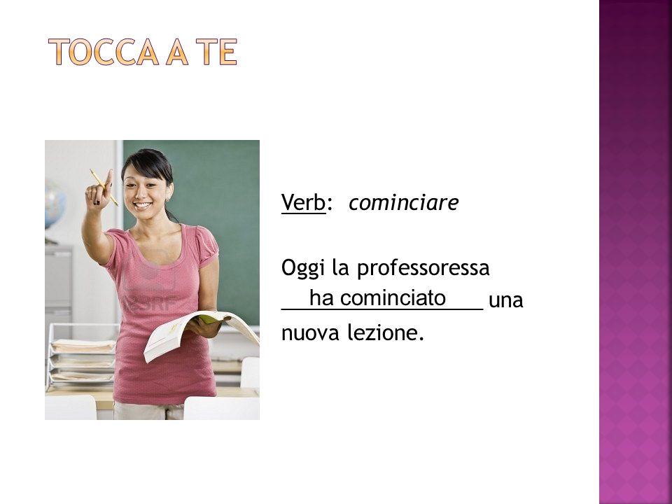 Tocca a te Verb: cominciare Oggi la professoressa _________________ una nuova lezione.