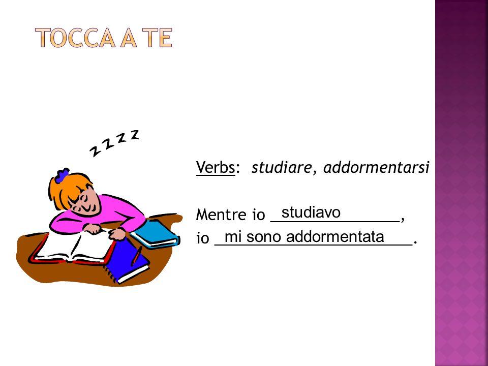 Tocca a te Verbs: studiare, addormentarsi Mentre io _______________, io _______________________. studiavo.