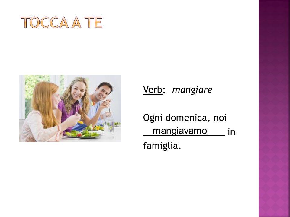 Tocca a te Verb: mangiare Ogni domenica, noi ________________ in famiglia. mangiavamo