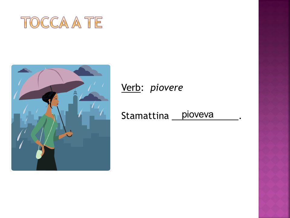 Tocca a te Verb: piovere Stamattina _____________. pioveva