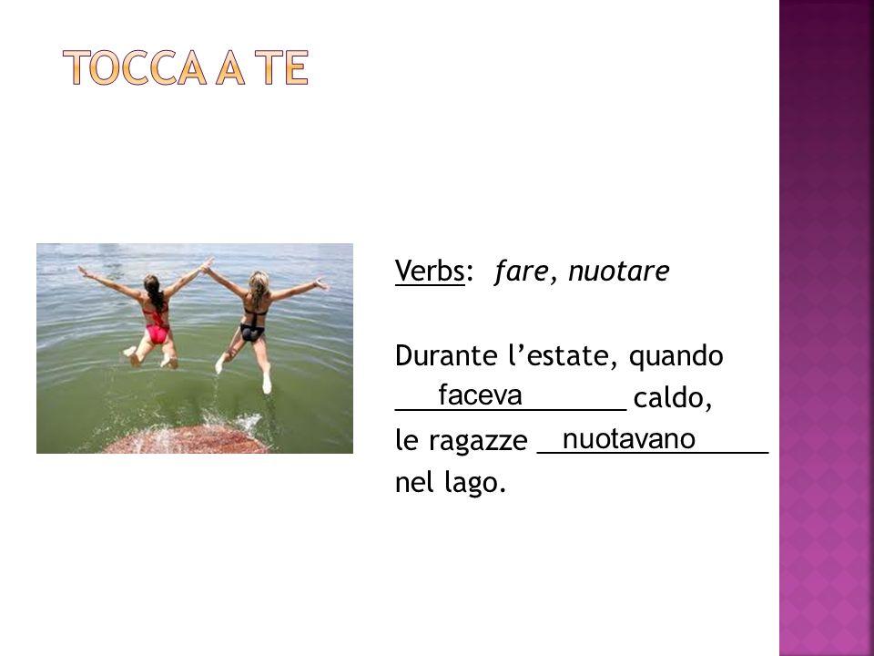 Tocca a te Verbs: fare, nuotare Durante l'estate, quando _______________ caldo, le ragazze _______________ nel lago.