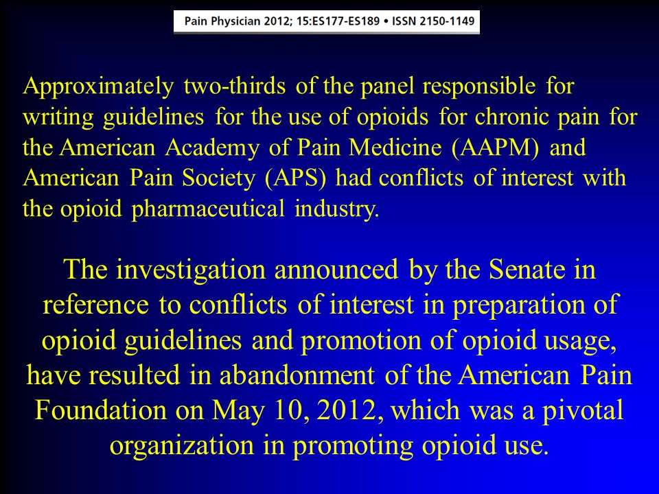 Approximately two-thirds of the panel responsible for writing guidelines for the use of opioids for chronic pain for the American Academy of Pain Medicine (AAPM) and American Pain Society (APS) had conflicts of interest with the opioid pharmaceutical industry.
