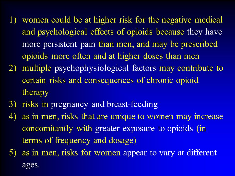 women could be at higher risk for the negative medical and psychological effects of opioids because they have more persistent pain than men, and may be prescribed opioids more often and at higher doses than men