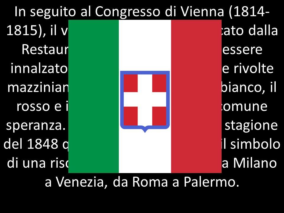 In seguito al Congresso di Vienna (1814- 1815), il vessillo tricolore fu soffocato dalla Restaurazione, ma continuò ad essere innalzato nei moti del 1831 e nelle rivolte mazziniane: dovunque in Italia, il bianco, il rosso e il verde esprimono una comune speranza.