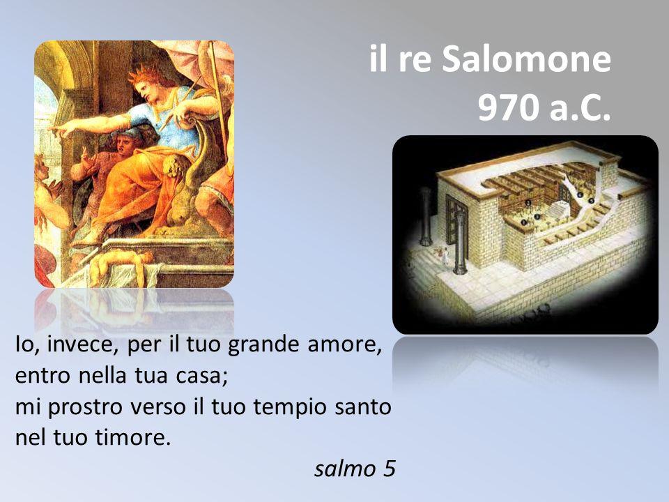 il re Salomone 970 a.C. Io, invece, per il tuo grande amore, entro nella tua casa; mi prostro verso il tuo tempio santo nel tuo timore.