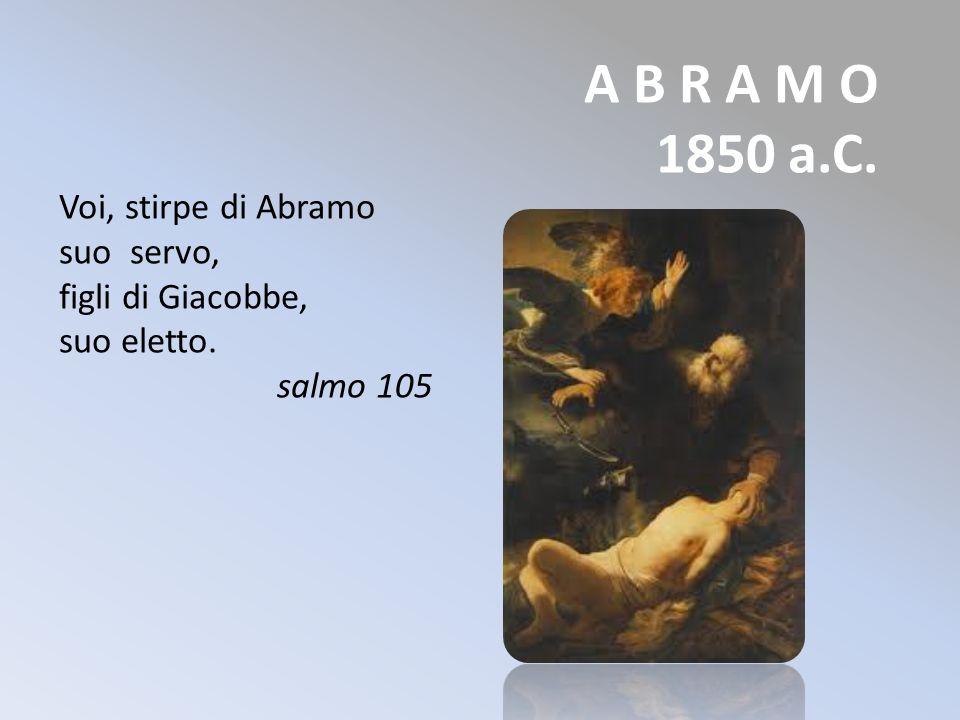 A B R A M O 1850 a.C. Voi, stirpe di Abramo suo servo,