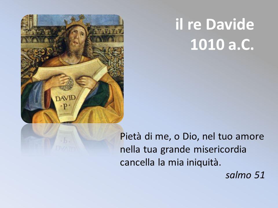 il re Davide 1010 a.C. Pietà di me, o Dio, nel tuo amore