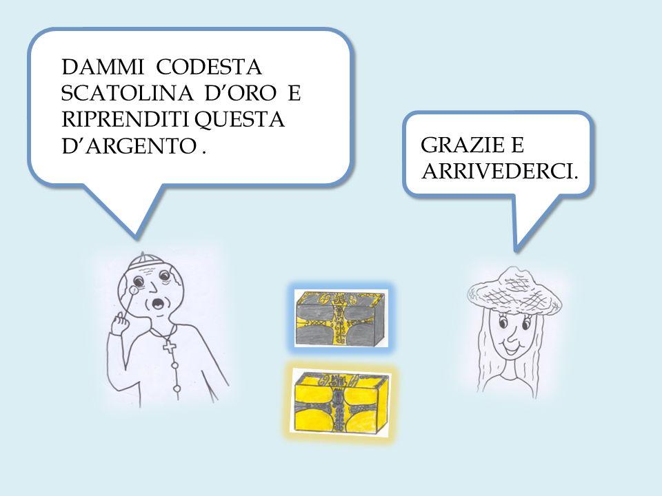 DAMMI CODESTA SCATOLINA D'ORO E RIPRENDITI QUESTA D'ARGENTO .