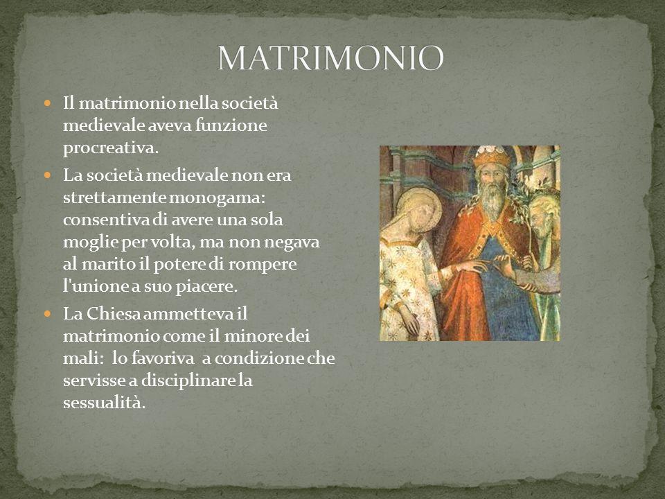 MATRIMONIO Il matrimonio nella società medievale aveva funzione procreativa.