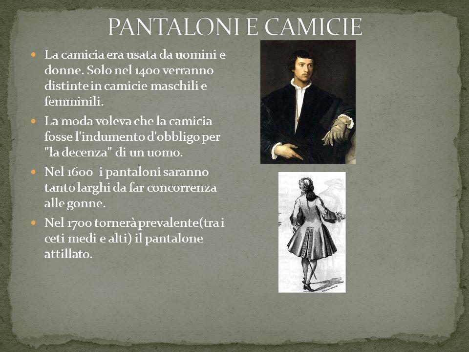 PANTALONI E CAMICIE La camicia era usata da uomini e donne. Solo nel 1400 verranno distinte in camicie maschili e femminili.