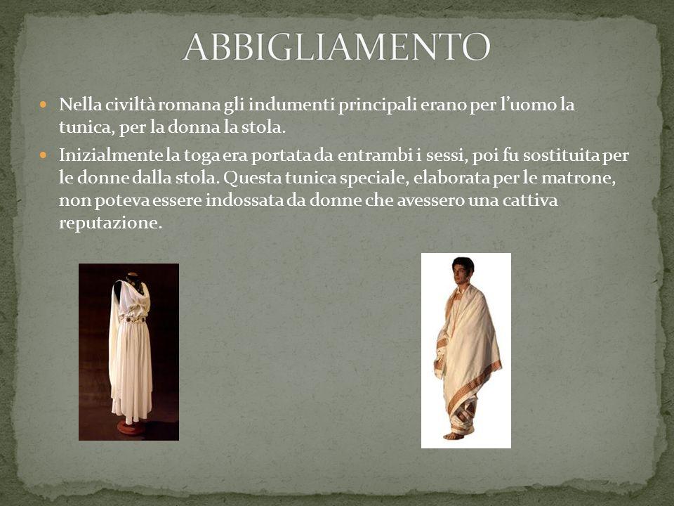 ABBIGLIAMENTO Nella civiltà romana gli indumenti principali erano per l'uomo la tunica, per la donna la stola.