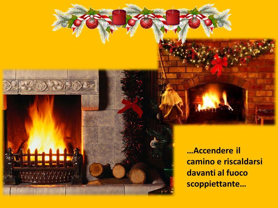 …Accendere il camino e riscaldarsi davanti al fuoco scoppiettante…