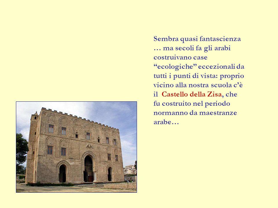 Sembra quasi fantascienza … ma secoli fa gli arabi costruivano case ecologiche eccezionali da tutti i punti di vista: proprio vicino alla nostra scuola c'è il Castello della Zisa, che fu costruito nel periodo normanno da maestranze arabe…