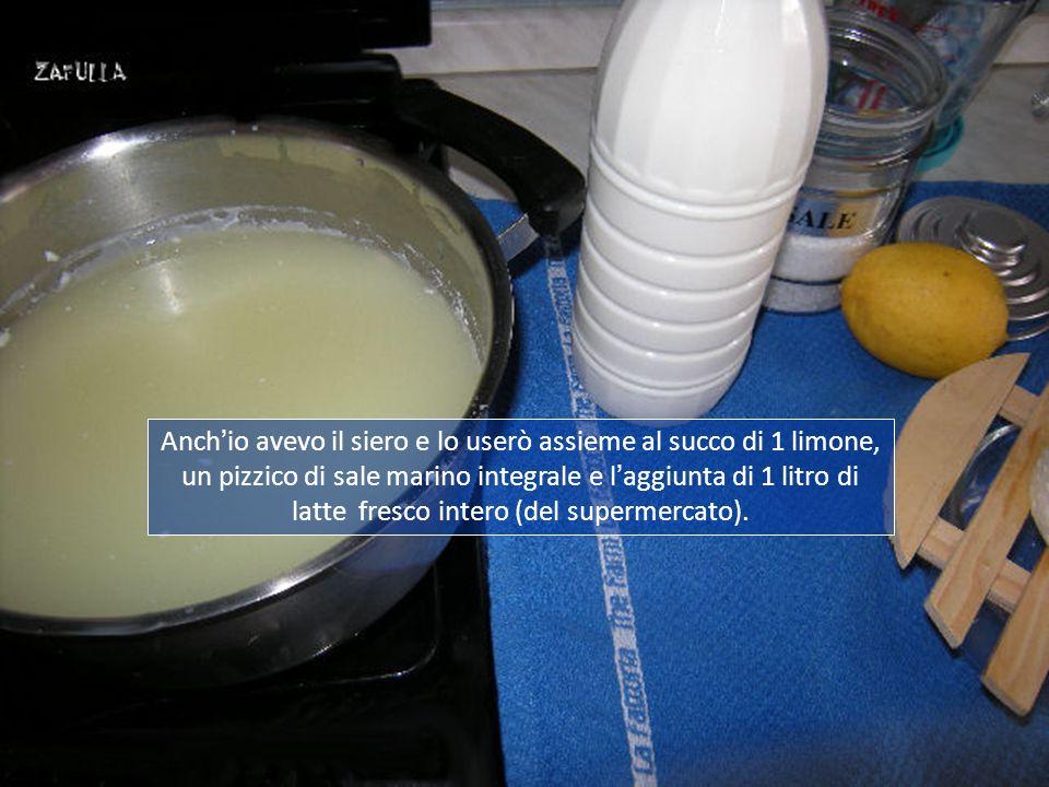 Anch'io avevo il siero e lo userò assieme al succo di 1 limone, un pizzico di sale marino integrale e l'aggiunta di 1 litro di latte fresco intero (del supermercato).