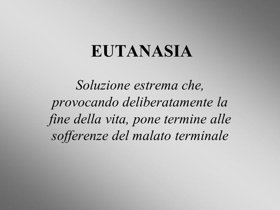 EUTANASIA Soluzione estrema che, provocando deliberatamente la fine della vita, pone termine alle sofferenze del malato terminale.