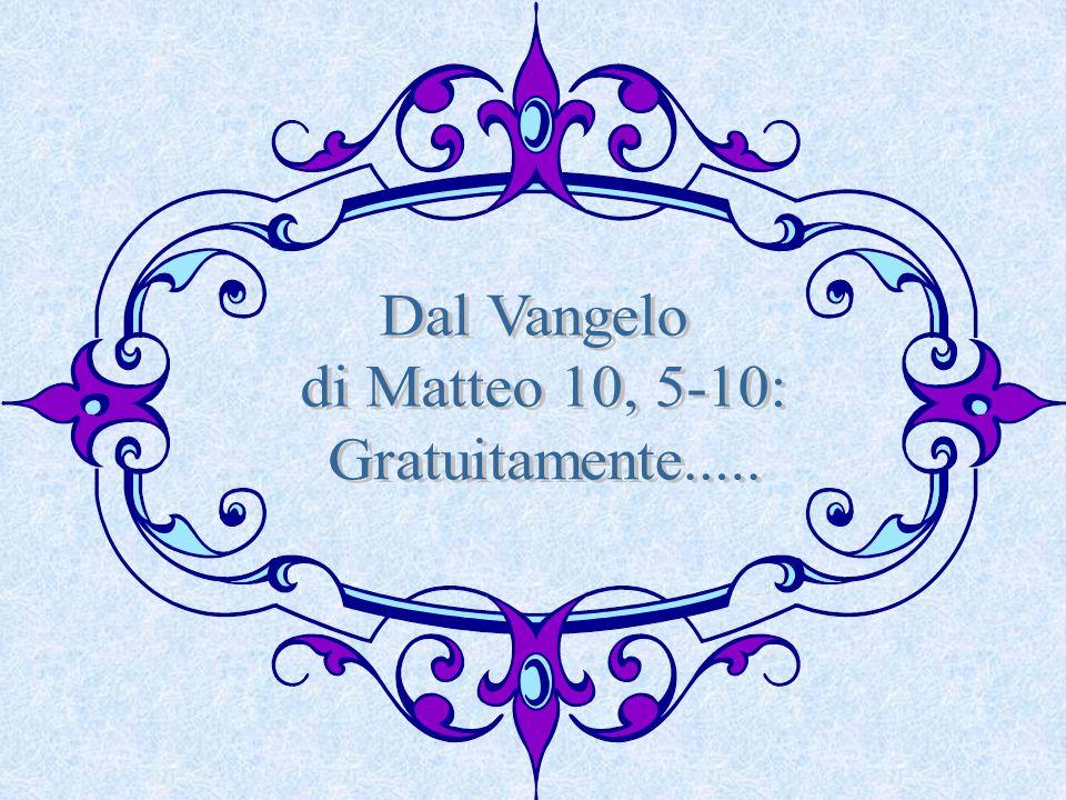 Dal Vangelo di Matteo 10, 5-10: Gratuitamente.....