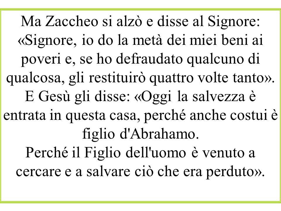 Ma Zaccheo si alzò e disse al Signore: «Signore, io do la metà dei miei beni ai poveri e, se ho defraudato qualcuno di qualcosa, gli restituirò quattro volte tanto».