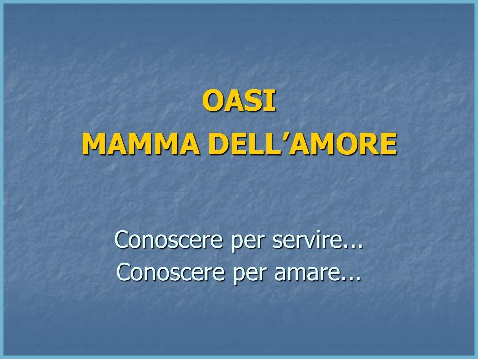 OASI MAMMA DELL'AMORE Conoscere per servire... Conoscere per amare...