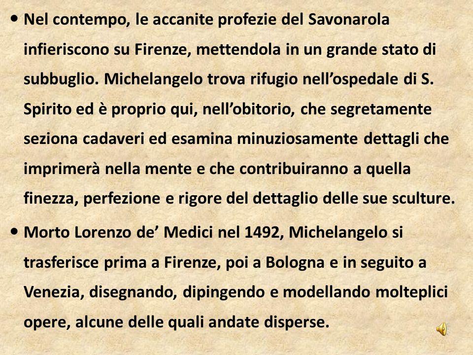 Nel contempo, le accanite profezie del Savonarola infieriscono su Firenze, mettendola in un grande stato di subbuglio. Michelangelo trova rifugio nell'ospedale di S. Spirito ed è proprio qui, nell'obitorio, che segretamente seziona cadaveri ed esamina minuziosamente dettagli che imprimerà nella mente e che contribuiranno a quella finezza, perfezione e rigore del dettaglio delle sue sculture.