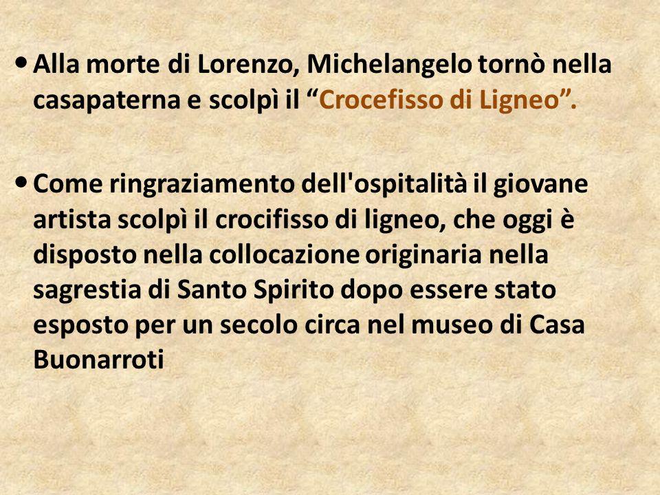 Alla morte di Lorenzo, Michelangelo tornò nella casapaterna e scolpì il Crocefisso di Ligneo .