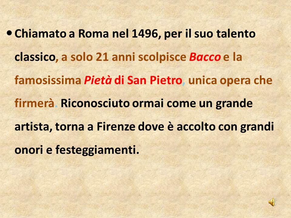 Chiamato a Roma nel 1496, per il suo talento classico, a solo 21 anni scolpisce Bacco e la famosissima Pietà di San Pietro, unica opera che firmerà.
